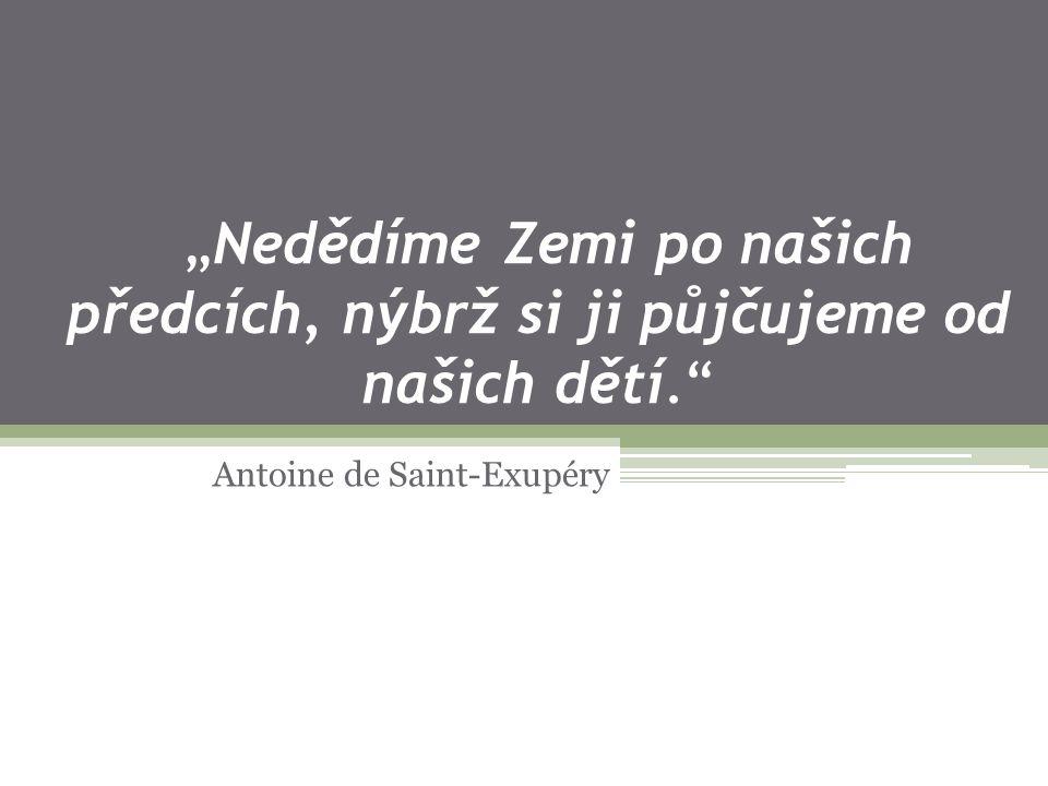 """""""Nedědíme Zemi po našich předcích, nýbrž si ji půjčujeme od našich dětí. Antoine de Saint-Exupéry"""
