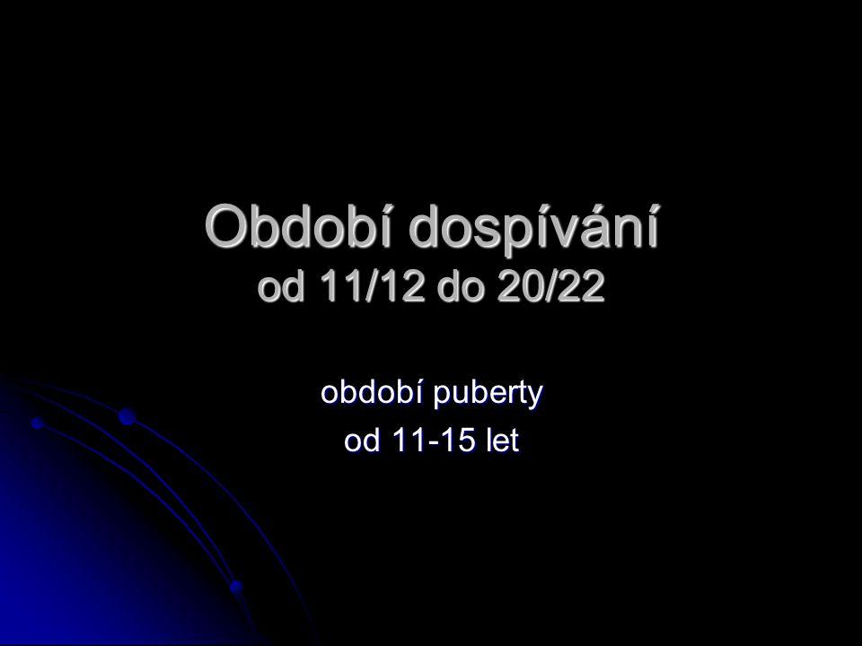 Období dospívání od 11/12 do 20/22 období puberty od 11-15 let