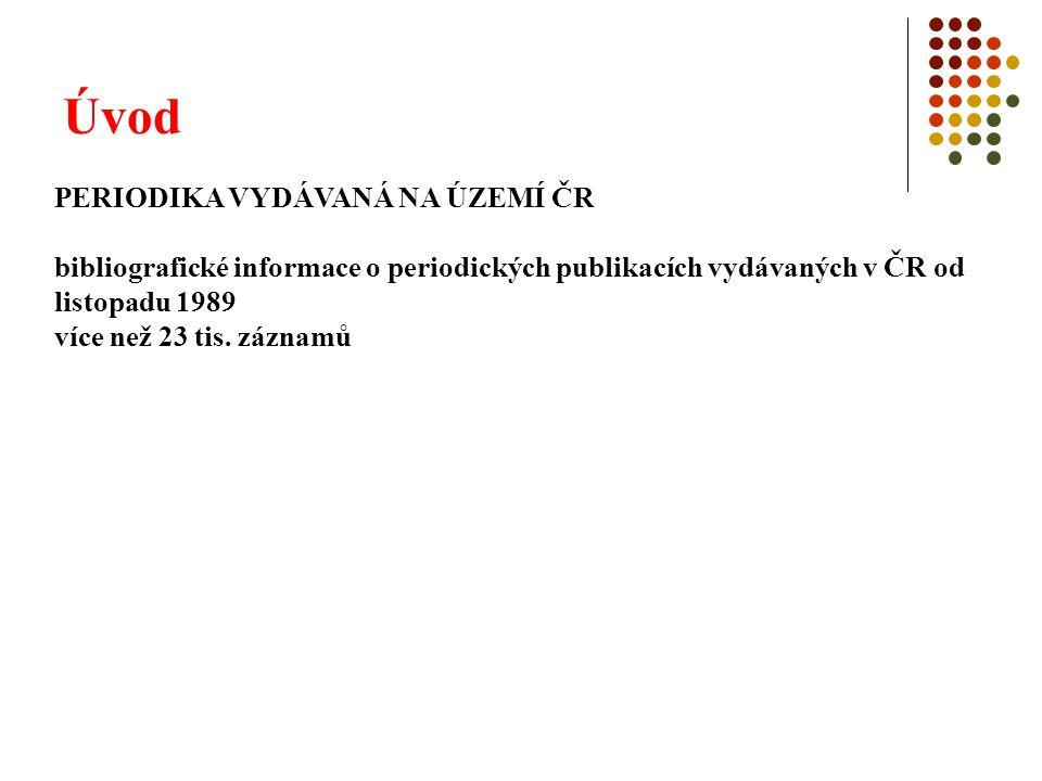 Úvod PERIODIKA VYDÁVANÁ NA ÚZEMÍ ČR bibliografické informace o periodických publikacích vydávaných v ČR od listopadu 1989 více než 23 tis. záznamů