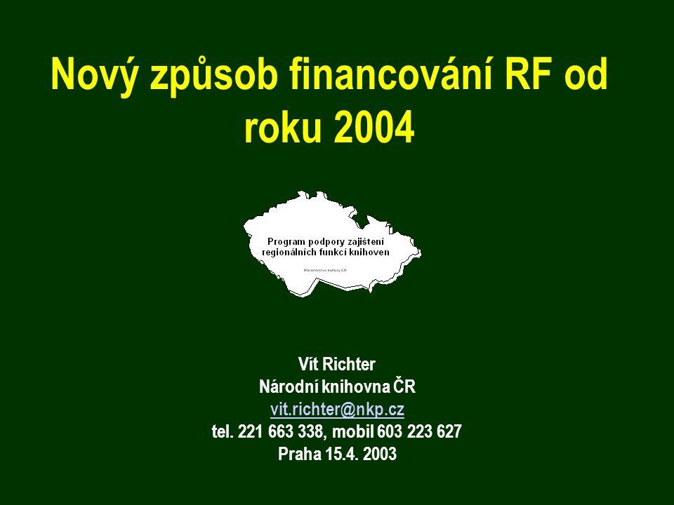 Nový způsob financování RF od roku 2004 Vít Richter Národní knihovna ČR vit.richter@nkp.cz tel. 221 663 338, mobil 603 223 627 Praha 15.4. 2003