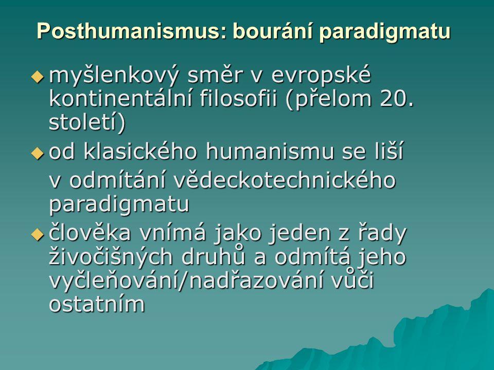 Posthumanismus: bourání paradigmatu  myšlenkový směr v evropské kontinentální filosofii (přelom 20. století)  od klasického humanismu se liší v odmí