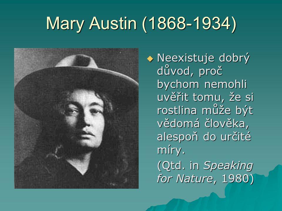Mary Austin (1868-1934)  Neexistuje dobrý důvod, proč bychom nemohli uvěřit tomu, že si rostlina může být vědomá člověka, alespoň do určité míry. (Qt