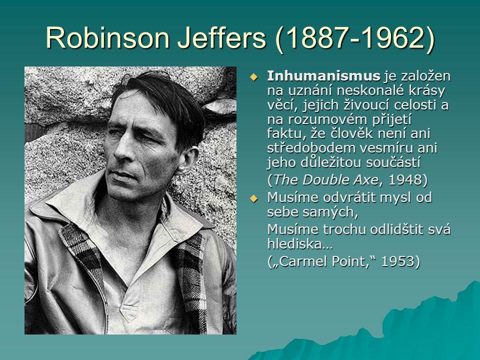 Robinson Jeffers (1887-1962)  Inhumanismus je založen na uznání neskonalé krásy věcí, jejich živoucí celosti a na rozumovém přijetí faktu, že člověk