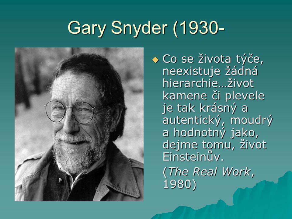 Gary Snyder (1930-  Co se života týče, neexistuje žádná hierarchie…život kamene či plevele je tak krásný a autentický, moudrý a hodnotný jako, dejme