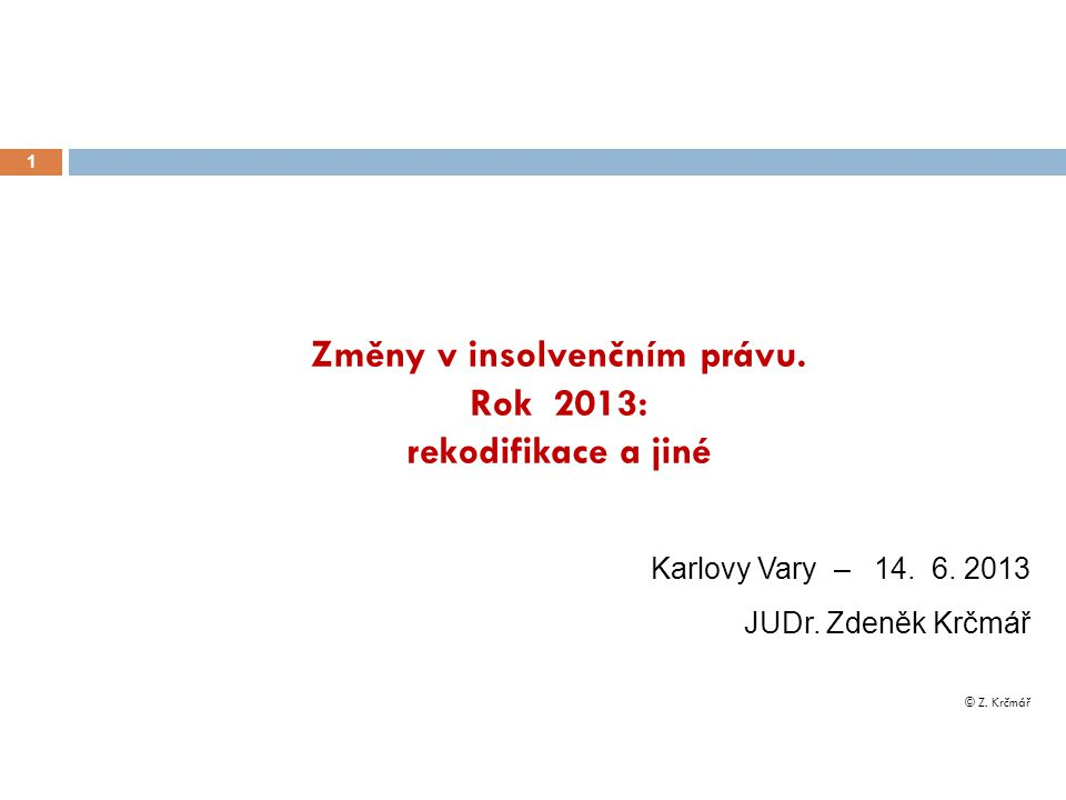 Změny v insolvenčním právu. Rok 2013: rekodifikace a jiné 1 Karlovy Vary – 14. 6. 2013 JUDr. Zdeněk Krčmář © Z. Krčmář