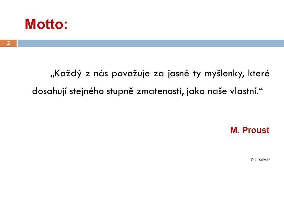 """Motto: 2 """"Každý z nás považuje za jasné ty myšlenky, které dosahují stejného stupně zmatenosti, jako naše vlastní."""" M. Proust © Z. Krčmář"""