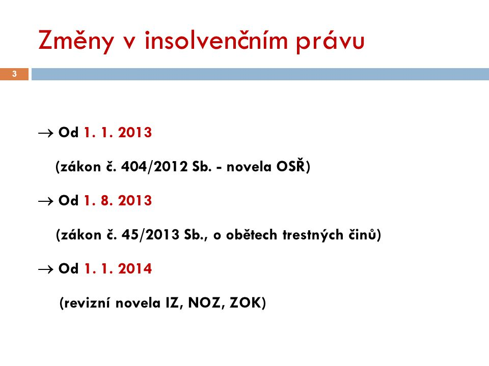 Změny v insolvenčním právu 3  Od 1. 1. 2013 (zákon č. 404/2012 Sb. - novela OSŘ)  Od 1. 8. 2013 (zákon č. 45/2013 Sb., o obětech trestných činů)  O