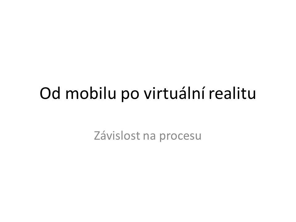 Od mobilu po virtuální realitu Závislost na procesu