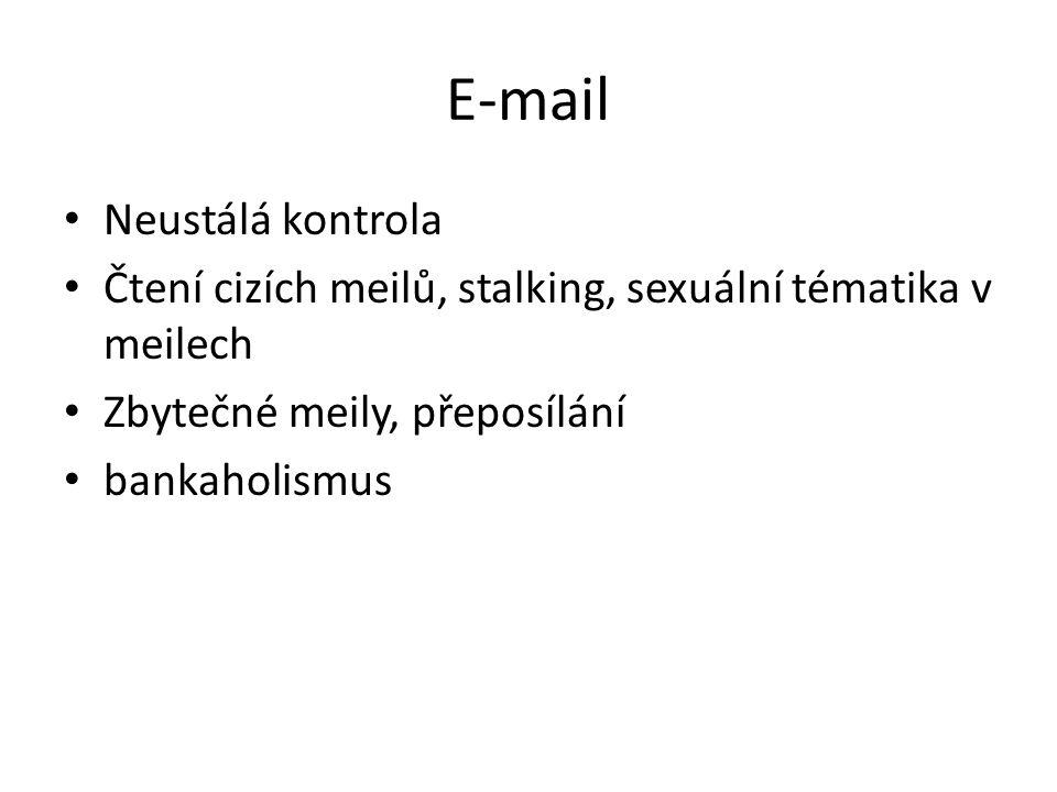 E-mail • Neustálá kontrola • Čtení cizích meilů, stalking, sexuální tématika v meilech • Zbytečné meily, přeposílání • bankaholismus