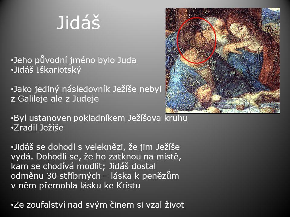 Jidáš • Jeho původní jméno bylo Juda • Jidáš Iškariotský • Jako jediný následovník Ježíše nebyl z Galileje ale z Judeje • Byl ustanoven pokladníkem Ježíšova kruhu • Zradil Ježíše • Jidáš se dohodl s veleknězi, že jim Ježíše vydá.