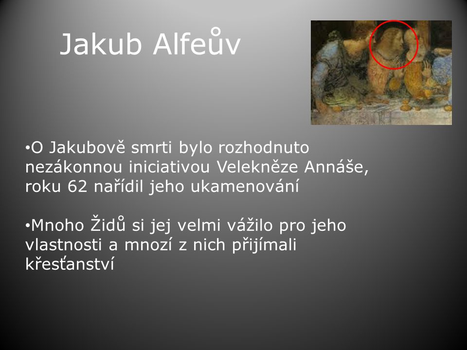 Jakub Alfeův • O Jakubově smrti bylo rozhodnuto nezákonnou iniciativou Velekněze Annáše, roku 62 nařídil jeho ukamenování • Mnoho Židů si jej velmi vážilo pro jeho vlastnosti a mnozí z nich přijímali křesťanství