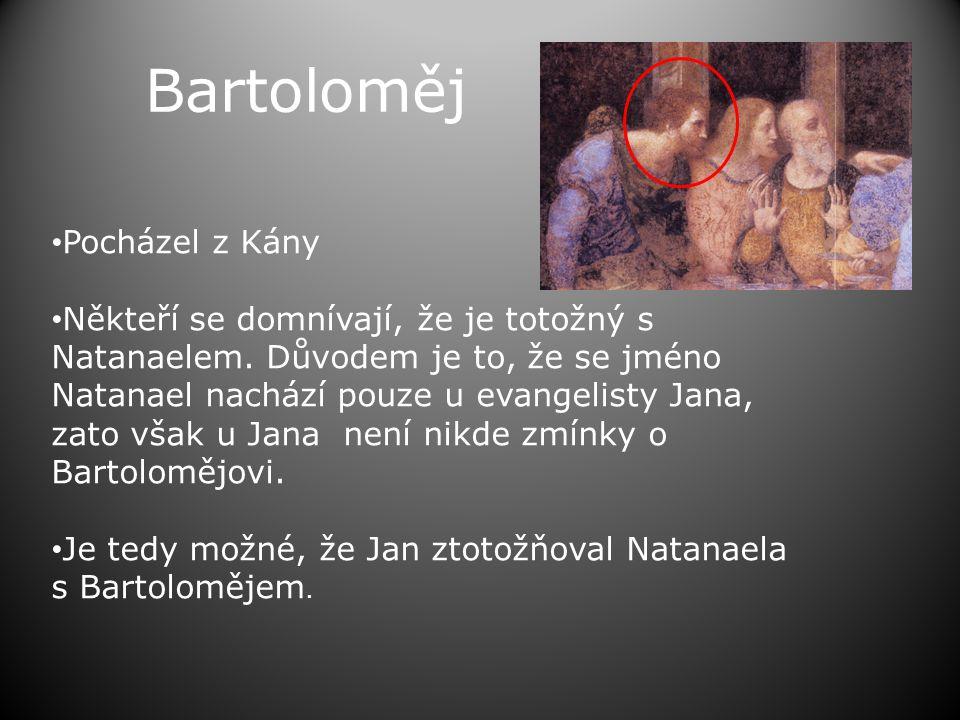 Bartoloměj • Pocházel z Kány • Někteří se domnívají, že je totožný s Natanaelem. Důvodem je to, že se jméno Natanael nachází pouze u evangelisty Jana,