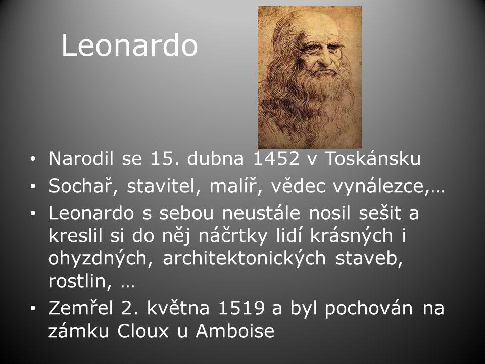 Leonardo • Narodil se 15. dubna 1452 v Toskánsku • Sochař, stavitel, malíř, vědec vynálezce,… • Leonardo s sebou neustále nosil sešit a kreslil si do
