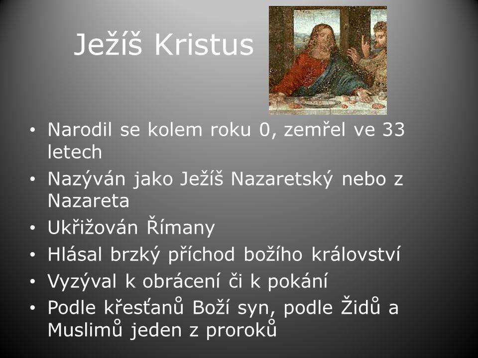 Ježíš Kristus • Narodil se kolem roku 0, zemřel ve 33 letech • Nazýván jako Ježíš Nazaretský nebo z Nazareta • Ukřižován Římany • Hlásal brzký příchod božího království • Vyzýval k obrácení či k pokání • Podle křesťanů Boží syn, podle Židů a Muslimů jeden z proroků