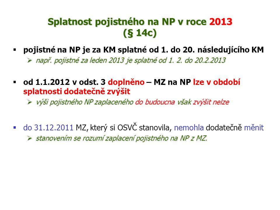 Splatnost pojistného na NP v roce 2013 (§ 14c)  pojistné na NP je za KM splatné od 1. do 20. následujícího KM  např. pojistné za leden 2013 je splat