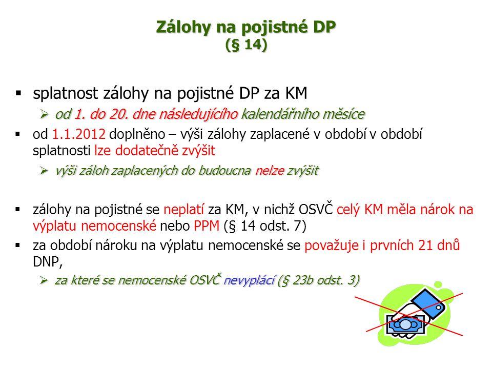 Zálohy na pojistné DP (§ 14)  splatnost zálohy na pojistné DP za KM  od 1. do 20. dne následujícího kalendářního měsíce  od 1.1.2012 doplněno – výš