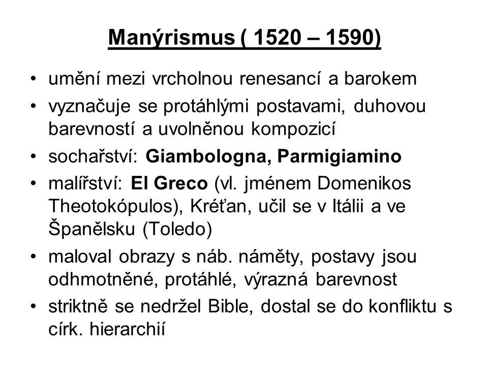 Manýrismus ( 1520 – 1590) •umění mezi vrcholnou renesancí a barokem •vyznačuje se protáhlými postavami, duhovou barevností a uvolněnou kompozicí •soch