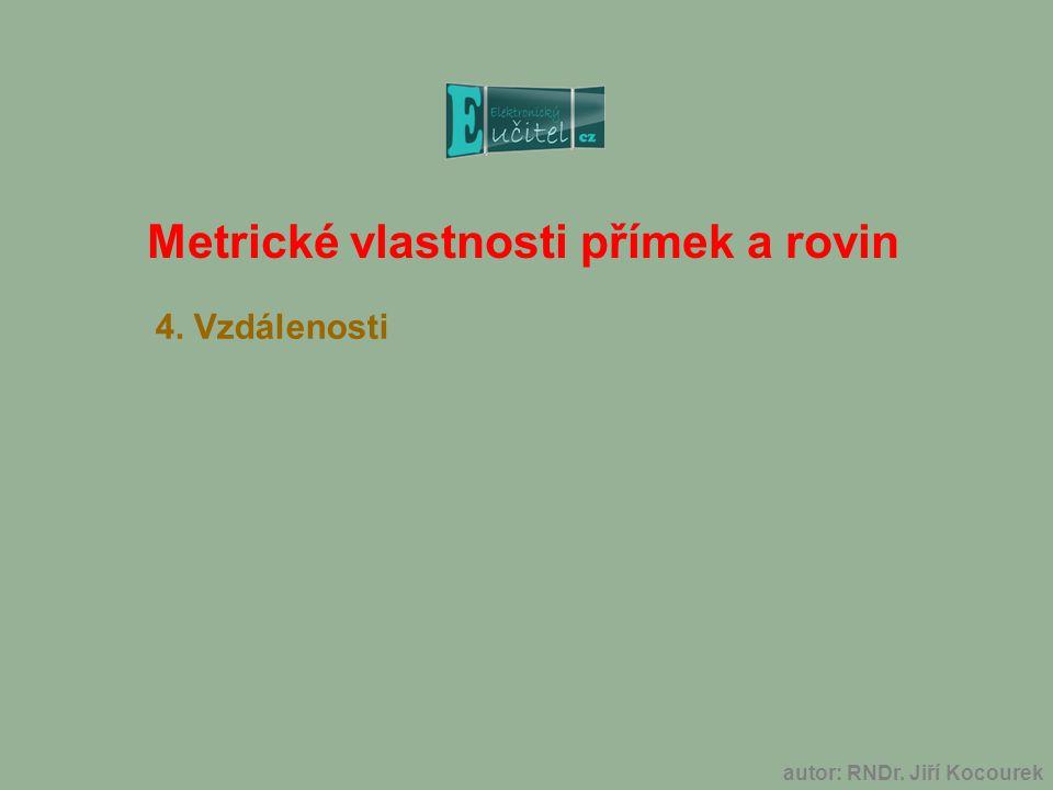 Metrické vlastnosti přímek a rovin 4. Vzdálenosti autor: RNDr. Jiří Kocourek