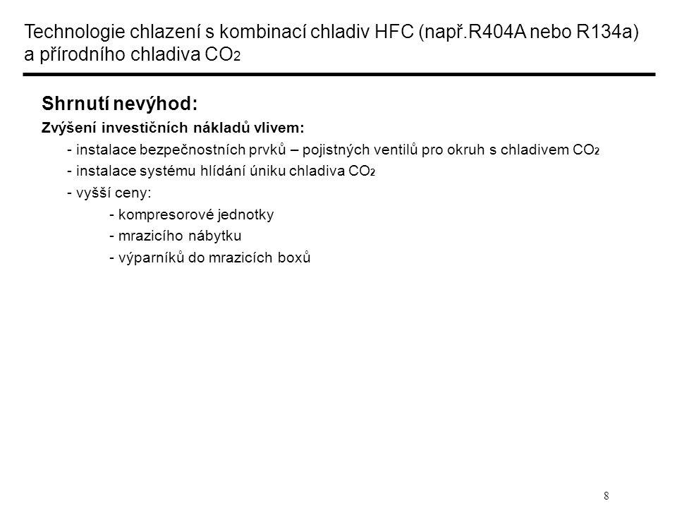 """9 Technologie chlazení s přírodním chladivem CO 2 (R744) Popis: Chladicí okruh: chladivo CO 2 (R744) - nadkritický režim provozu - podkritický režim provozu Mrazicí okruh: chladivo CO 2 (R744) - kaskádní zapojení - """"Booster zapojení Shrnutí výhod: Snížení investičních nákladů za měděné potrubí vlivem: - použití přírodního chladiva CO 2 s vyšší objemovou chladivostí než má chladivo R404A nebo R134a a z toho vyplývající menší průměry měděného potrubí Snížení hodnoty TEWI vlivem: - žádné náplně chladiva HFC (přímý GWP) - snížení spotřeby elektrické energie - pro severní a střední Evropu činí 5 až 10 % (nepřímý GWP) Snížení nákladů na servis a údržbu (dle nařízení č.842/2006 o F-plynech) vlivem: - žádné náplně chladiva HFC"""