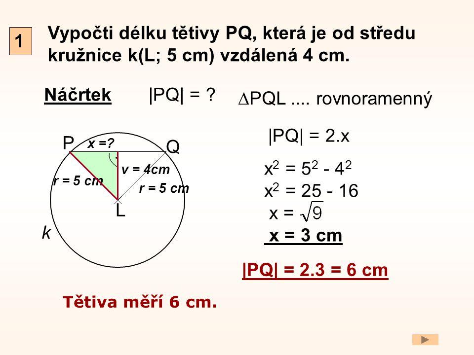 Vypočti délku tětivy PQ, která je od středu kružnice k(L; 5 cm) vzdálená 4 cm. Náčrtek 1 P Q r = 5 cm L. k v = 4cm x =? |PQ| = ? |PQ| = 2.x x 2 = 5 2