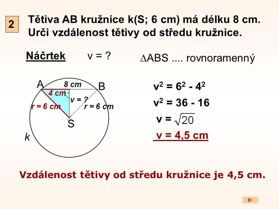 Tětiva AB kružnice k(S; 6 cm) má délku 8 cm. Urči vzdálenost tětivy od středu kružnice. Náčrtek 2 A B r = 6 cm S. k 8 cm v = ? v 2 = 6 2 - 4 2 v 2 = 3