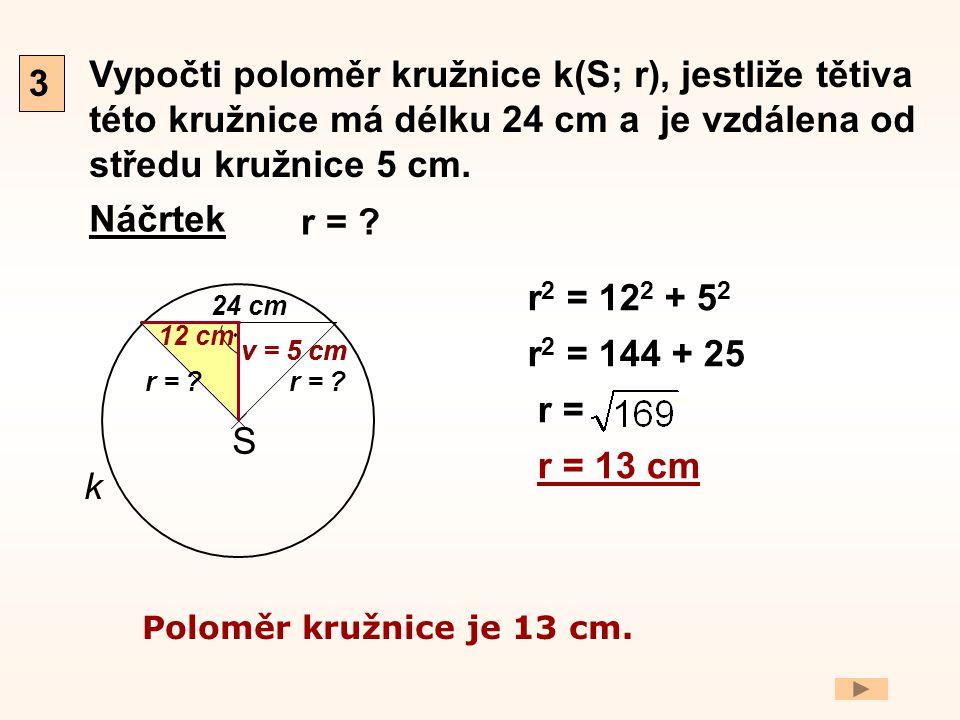 Vypočti poloměr kružnice k(S; r), jestliže tětiva této kružnice má délku 24 cm a je vzdálena od středu kružnice 5 cm. Náčrtek 3 v = 5 cm S. k 24 cm r