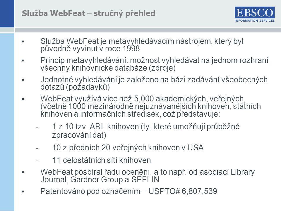 Služba WebFeat – stručný přehled • Služba WebFeat je metavyhledávacím nástrojem, který byl původně vyvinut v roce 1998 • Princip metavyhledávání: možnost vyhledávat na jednom rozhraní všechny knihovnické databáze (zdroje) • Jednotné vyhledávání je založeno na bázi zadávání všeobecných dotazů (požadavků) • WebFeat využívá více než 5,000 akademických, veřejných, (včetně 1000 mezinárodně nejuznávanějších knihoven, státních knihoven a informačních středisek, což představuje: -1 z 10 tzv.