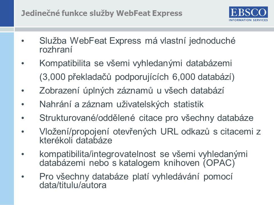 Jedinečné funkce služby WebFeat Express • Služba WebFeat Express má vlastní jednoduché rozhraní • Kompatibilita se všemi vyhledanými databázemi (3,000 překladačů podporujících 6,000 databází) • Zobrazení úplných záznamů u všech databází • Nahrání a záznam uživatelských statistik • Strukturované/oddělené citace pro všechny databáze • Vložení/propojení otevřených URL odkazů s citacemi z kterékoli databáze • kompatibilita/integrovatelnost se všemi vyhledanými databázemi nebo s katalogem knihoven (OPAC) • Pro všechny databáze platí vyhledávání pomocí data/titulu/autora