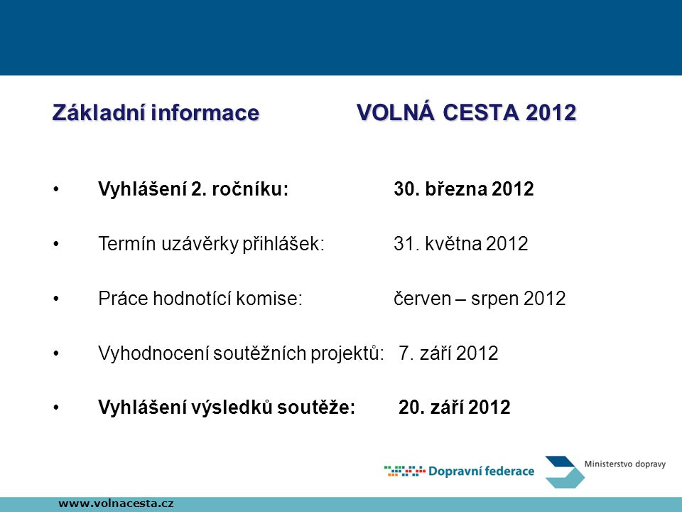 Základní informace VOLNÁ CESTA 2012 •Vyhlášení 2. ročníku:30. března 2012 •Termín uzávěrky přihlášek: 31. května 2012 •Práce hodnotící komise: červen