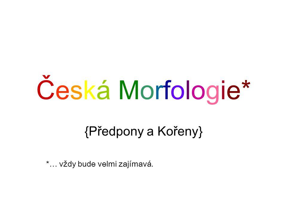 Česká Morfologie* {Předpony a Kořeny} *… vždy bude velmi zajímavá.