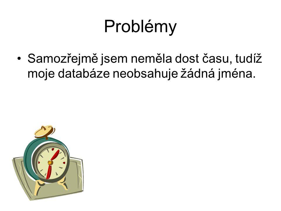 Problémy •Samozřejmě jsem neměla dost času, tudíž moje databáze neobsahuje žádná jména.