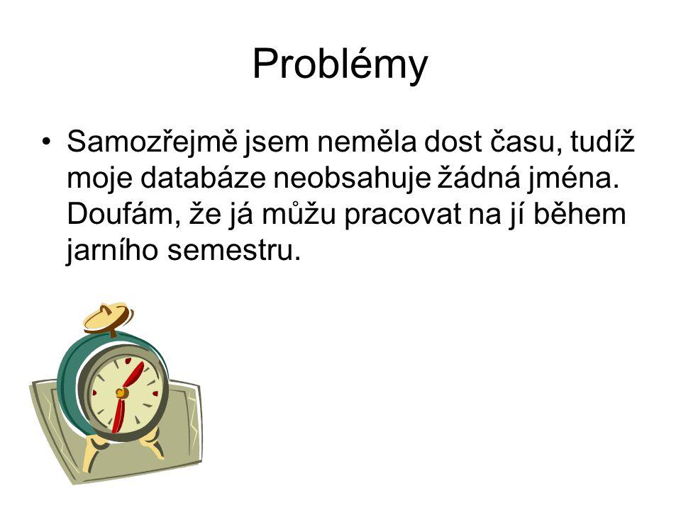 Problémy •Samozřejmě jsem neměla dost času, tudíž moje databáze neobsahuje žádná jména. Doufám, že já můžu pracovat na jí během jarního semestru.