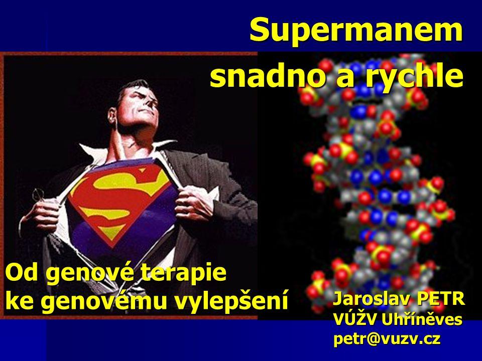 Od genové terapie ke genovému vylepšení Supermanem snadno a rychle Jaroslav PETR VÚŽV Uhříněves petr@vuzv.cz