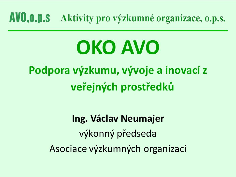 OKO AVO Podpora výzkumu, vývoje a inovací z veřejných prostředků Ing. Václav Neumajer výkonný předseda Asociace výzkumných organizací