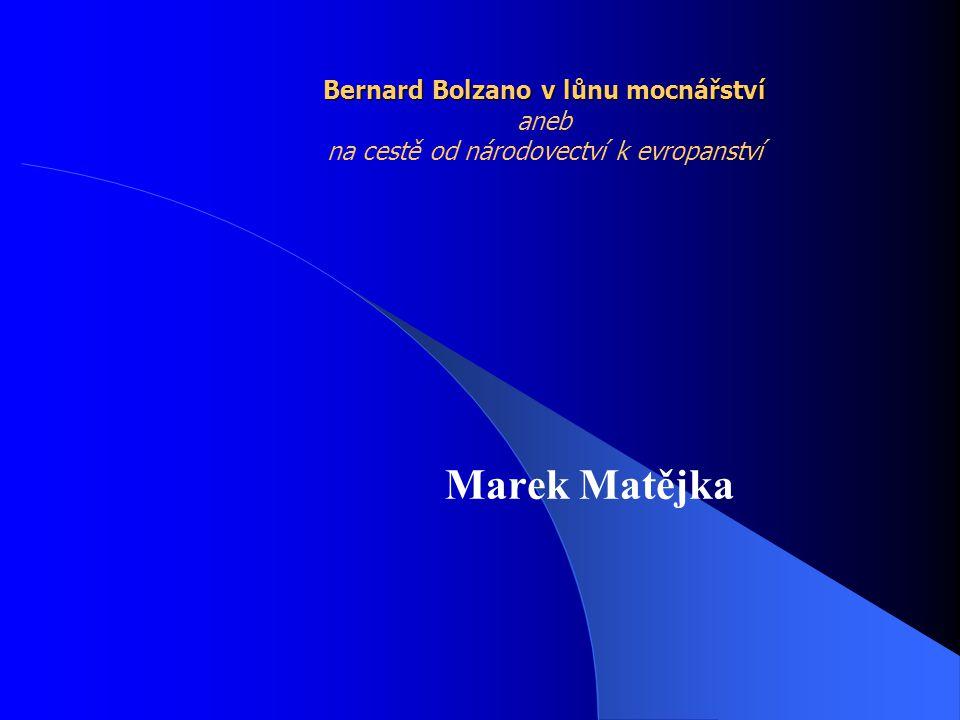 Bernard Bolzano v lůnu mocnářství Bernard Bolzano v lůnu mocnářství aneb na cestě od národovectví k evropanství Marek Matějka