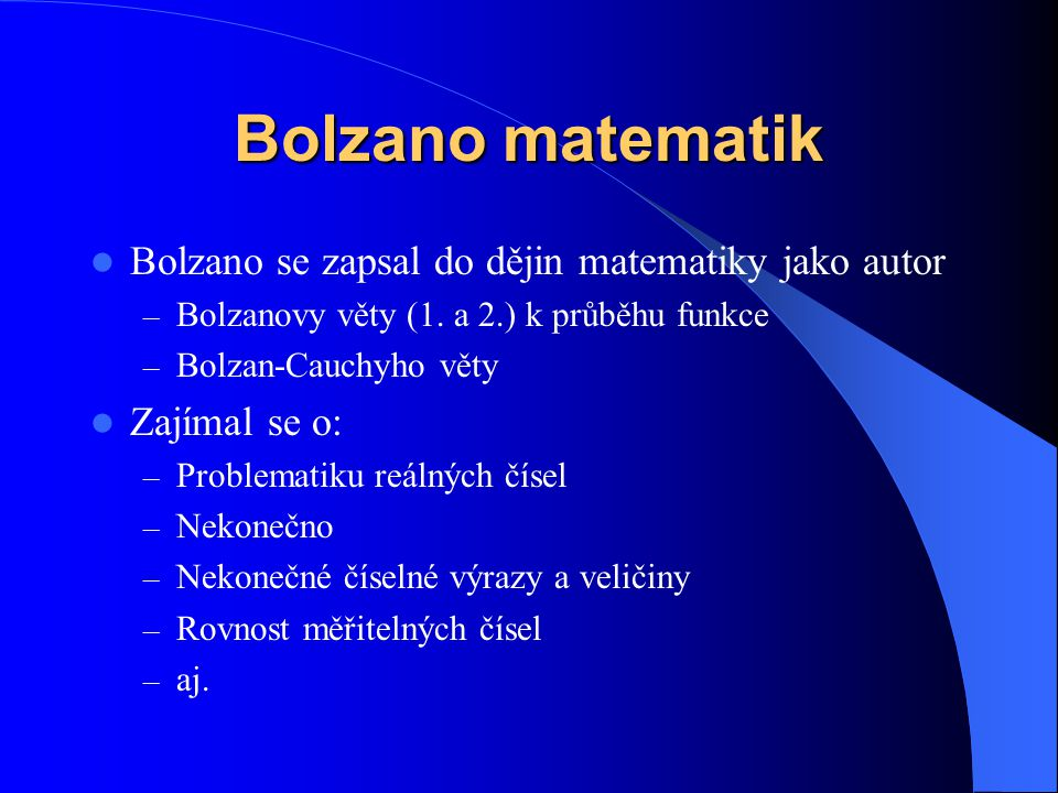 Bolzano matematik  Bolzano se zapsal do dějin matematiky jako autor – Bolzanovy věty (1. a 2.) k průběhu funkce – Bolzan-Cauchyho věty  Zajímal se o