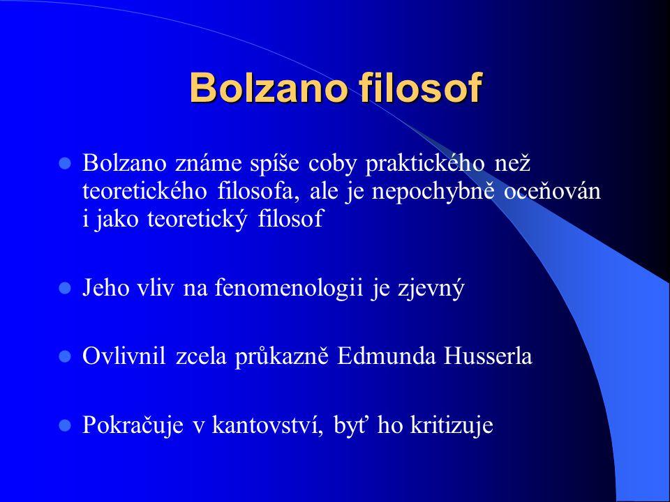 Bolzano filosof  Bolzano známe spíše coby praktického než teoretického filosofa, ale je nepochybně oceňován i jako teoretický filosof  Jeho vliv na
