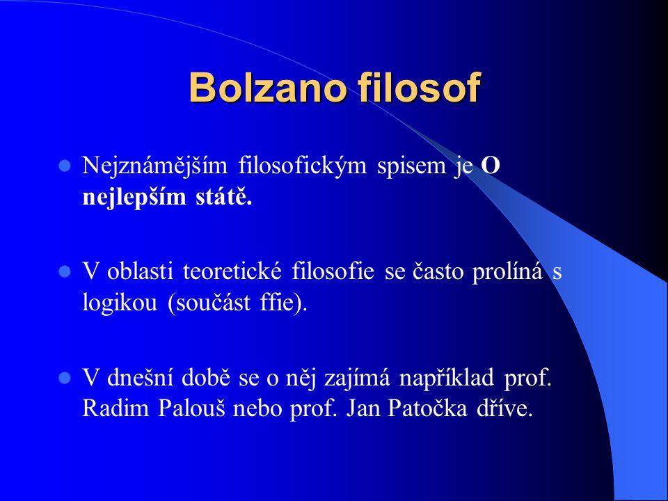Bolzano filosof  Nejznámějším filosofickým spisem je O nejlepším státě.  V oblasti teoretické filosofie se často prolíná s logikou (součást ffie). 