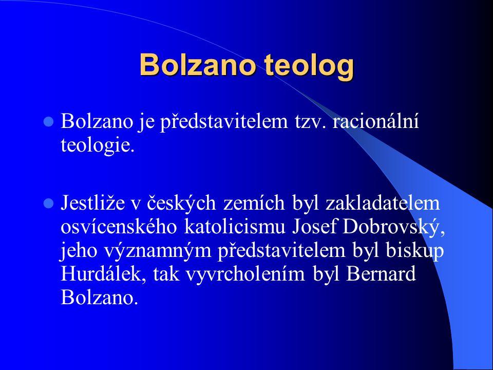 Bolzano teolog  Bolzano je představitelem tzv. racionální teologie.  Jestliže v českých zemích byl zakladatelem osvícenského katolicismu Josef Dobro