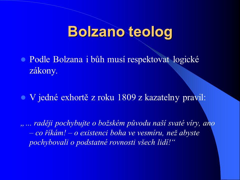 """Bolzano teolog  Podle Bolzana i bůh musí respektovat logické zákony.  V jedné exhortě z roku 1809 z kazatelny pravil: """"… raději pochybujte o božském"""