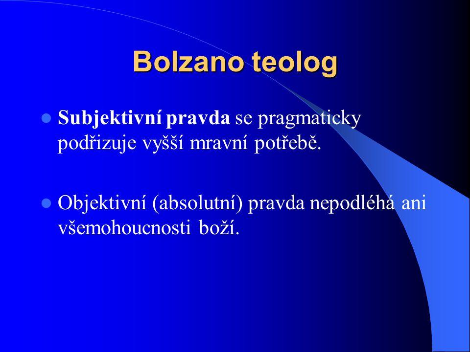 Bolzano teolog  Subjektivní pravda se pragmaticky podřizuje vyšší mravní potřebě.  Objektivní (absolutní) pravda nepodléhá ani všemohoucnosti boží.