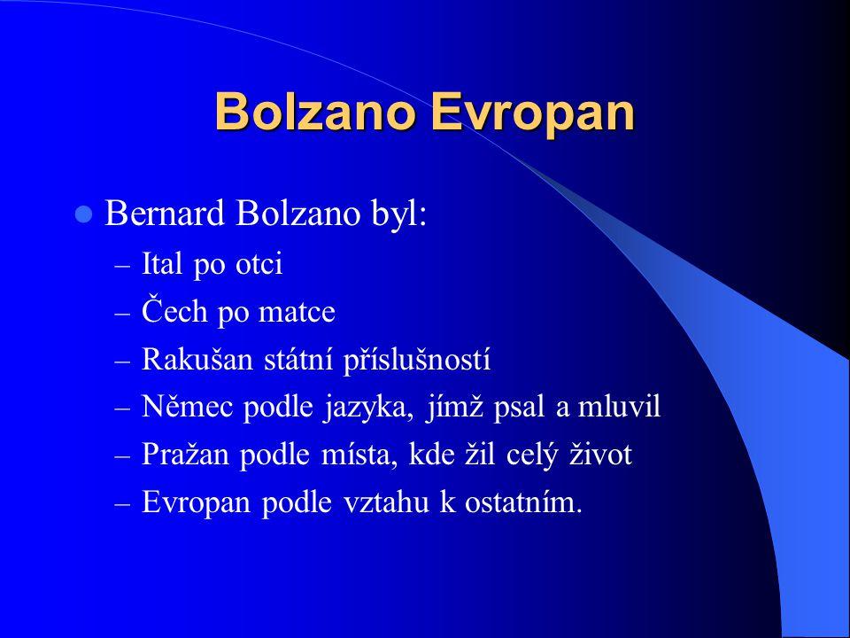 Bolzano Evropan  Bernard Bolzano byl: – Ital po otci – Čech po matce – Rakušan státní příslušností – Němec podle jazyka, jímž psal a mluvil – Pražan