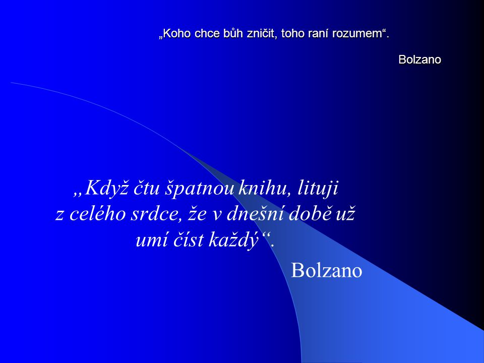 """""""Koho chce bůh zničit, toho raní rozumem"""". Bolzano """"Když čtu špatnou knihu, lituji z celého srdce, že v dnešní době už umí číst každý"""". Bolzano"""