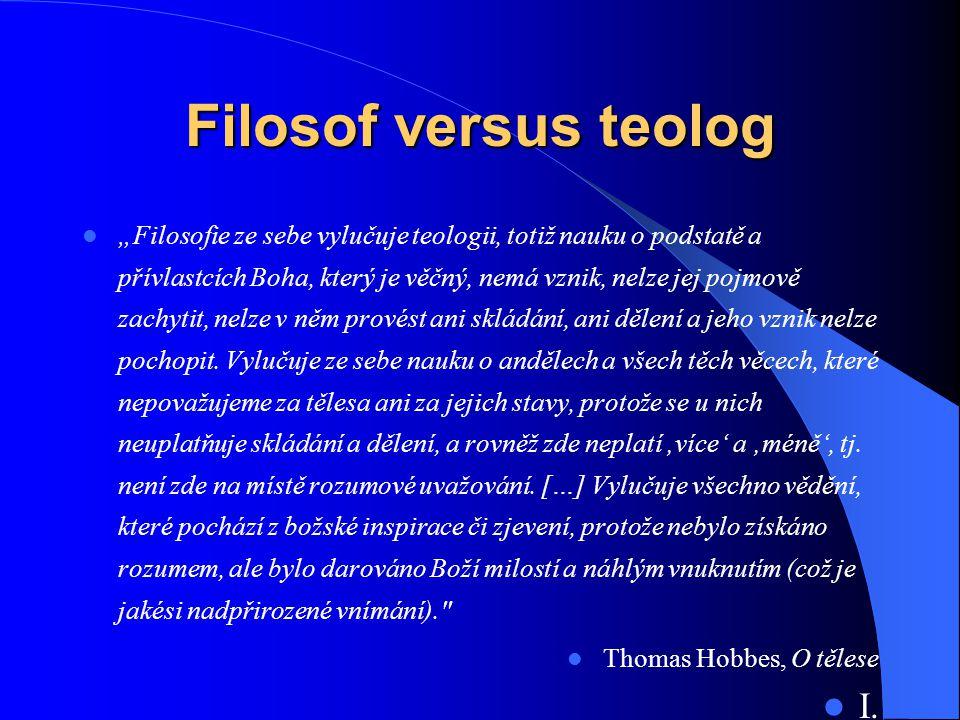 """Filosof versus teolog  """"Filosofie ze sebe vylučuje teologii, totiž nauku o podstatě a přívlastcích Boha, který je věčný, nemá vznik, nelze jej pojmov"""