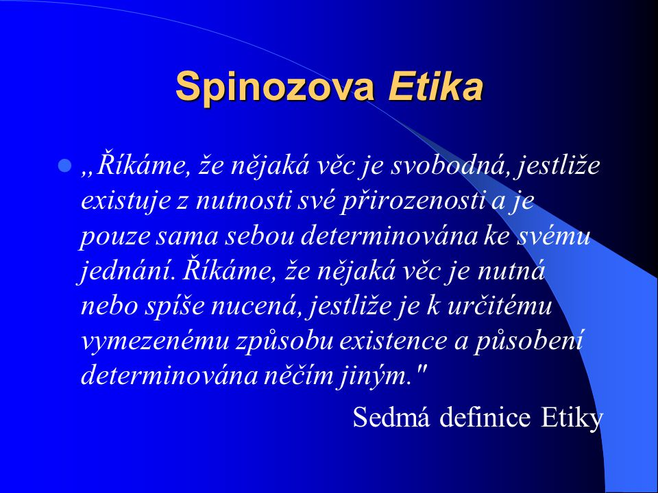 """Spinozova Etika  """"Říkáme, že nějaká věc je svobodná, jestliže existuje z nutnosti své přirozenosti a je pouze sama sebou determinována ke svému jedná"""