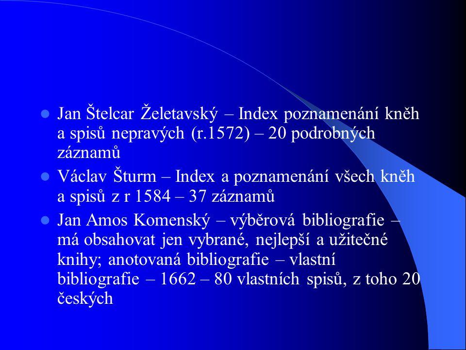  Jan Štelcar Želetavský – Index poznamenání kněh a spisů nepravých (r.1572) – 20 podrobných záznamů  Václav Šturm – Index a poznamenání všech kněh a spisů z r 1584 – 37 záznamů  Jan Amos Komenský – výběrová bibliografie – má obsahovat jen vybrané, nejlepší a užitečné knihy; anotovaná bibliografie – vlastní bibliografie – 1662 – 80 vlastních spisů, z toho 20 českých