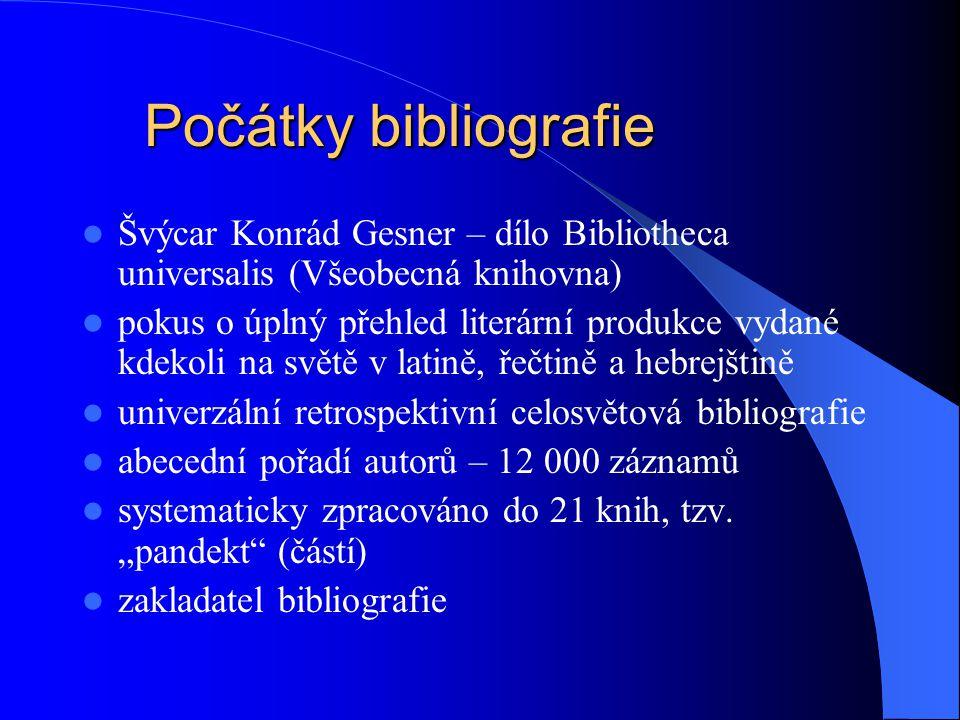Počátky bibliografie  Švýcar Konrád Gesner – dílo Bibliotheca universalis (Všeobecná knihovna)  pokus o úplný přehled literární produkce vydané kdekoli na světě v latině, řečtině a hebrejštině  univerzální retrospektivní celosvětová bibliografie  abecední pořadí autorů – 12 000 záznamů  systematicky zpracováno do 21 knih, tzv.