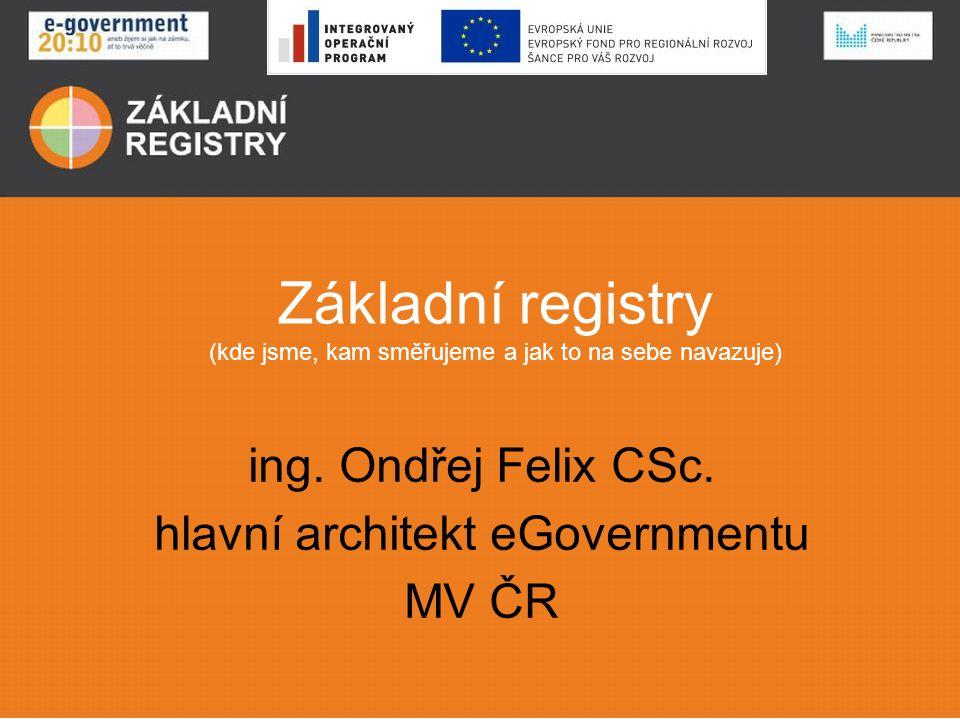 Základní registry (kde jsme, kam směřujeme a jak to na sebe navazuje) ing. Ondřej Felix CSc. hlavní architekt eGovernmentu MV ČR