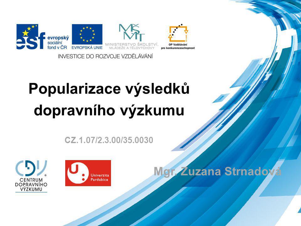 Popularizace výsledků dopravního výzkumu CZ.1.07/2.3.00/35.0030 Mgr. Zuzana Strnadová