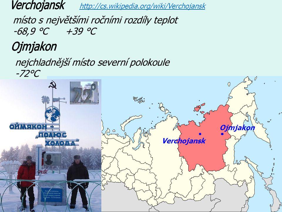 místo s největšími ročními rozdíly teplot -68,9 °C +39 °C http://cs.wikipedia.org/wiki/Verchojansk nejchladnější místo severní polokoule -72°C Ojmjakon Verchojansk